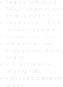 •	Computer Hardware and Software solutions including Repair and Maintenance •	Computer viruses detection, elimination & prevention  •	Corporate e-mail supports •	Multiple internet services including recovery of yahoo accounts •	IT Systems Services & Technology Skills •	Video & audio conferencing solutions