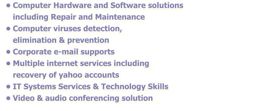 •	Computer Hardware and Software solutions including Repair and Maintenance •	Computer viruses detection, elimination & prevention  •	Corporate e-mail supports •	Multiple internet services including recovery of yahoo accounts •	IT Systems Services & Technology Skills •	Video & audio conferencing solution