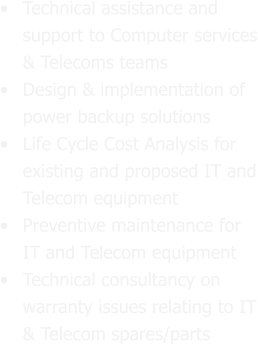 •	Technical assistance and support to Computer services & Telecoms teams •	Design & implementation of power backup solutions  •	Life Cycle Cost Analysis for existing and proposed IT and Telecom equipment •	Preventive maintenance for IT and Telecom equipment  •	Technical consultancy on warranty issues relating to IT & Telecom spares/parts